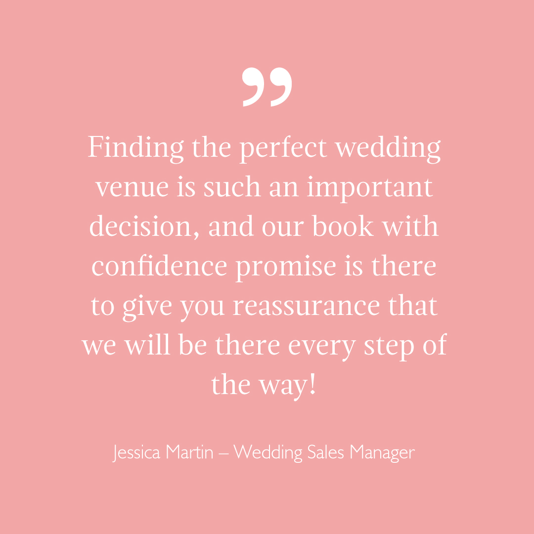 Finding the perfect wedding venue is such an important decision, and our book with confidence promise is there to give you reassurance that we will be there every step of the way! Jessica Martin – Wedding Sales Manager
